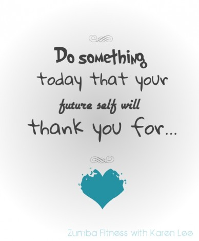 Do something today that your thank you for... zumba fitness with karen lee future self will