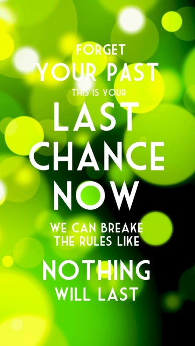 Forget your past this is your we can breake the rules like last chance now nothing will last