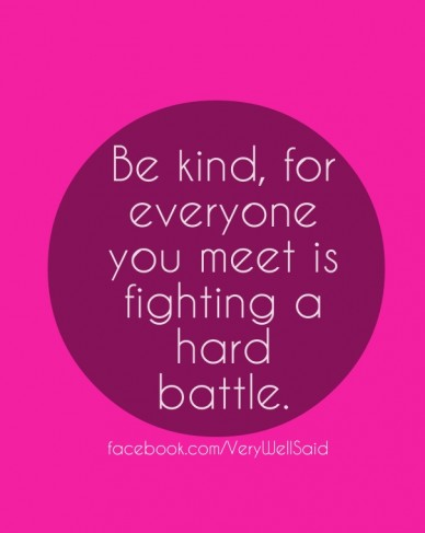 Be kind, for everyone you meet is fighting a hard battle. facebook.com/verywellsaid