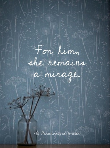 For him, she remains a mirage. - a paradoxical writer
