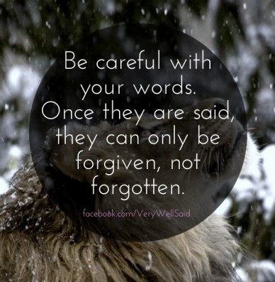 Be careful with your words. once they are said, they can only be forgiven, not forgotten. facebook.com/verywellsaid