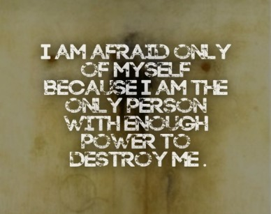I am afraid only of myself because i am the only person with enough power to destroy me .