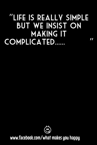 """""""life is really simple but we insist on making it complicated...... """" www.facebook.com/what makes you happy"""