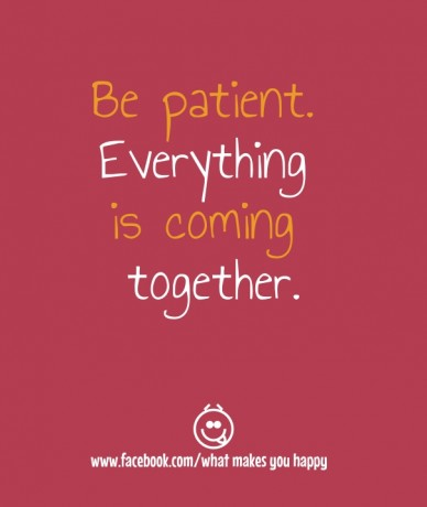 Be patient. everything is coming together. www.facebook.com/what makes you happy