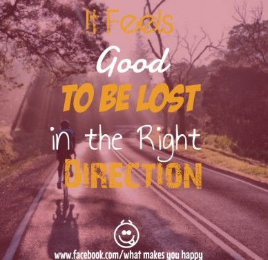 It feels good to be lost in the right direction www.facebook.com/what makes you happy