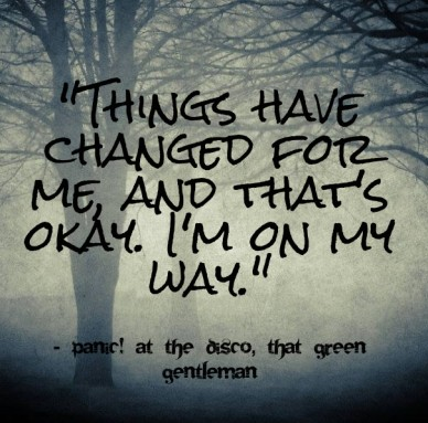 """things have changed for me, and that's okay. i'm on my way."" - panic! at the disco, that green gentleman"