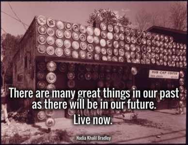 There are many great things in our past as there will be in our future. live now. nadia khalil bradley