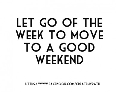 Let go of the week to move to a good weekend https://www.facebook.com/createmypath