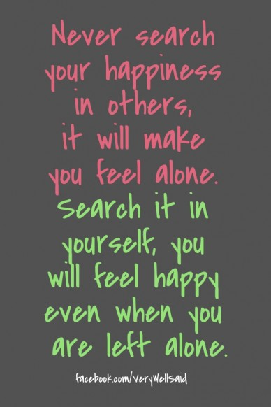 Never search your happiness in others, it will make you feel alone. search it in yourself, you will feel happy even when you are left alone. facebook.com/verywellsaid