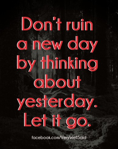 Don't ruin a new day by thinking about yesterday. let it go. facebook.com/verywellsaid