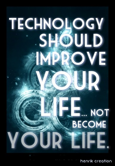 Technology should improve your life... not become your life. henrik creation