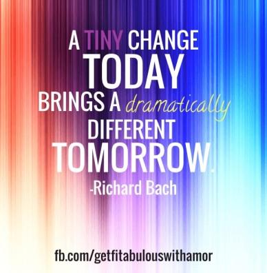 A tiny change todaybrings a dramaticallydifferent tomorrow.-richard bach fb.com/getfitabulouswithamor