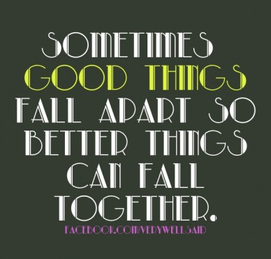 Sometimes good things fall apart so better things can fall together. facebook.com/verywellsaid