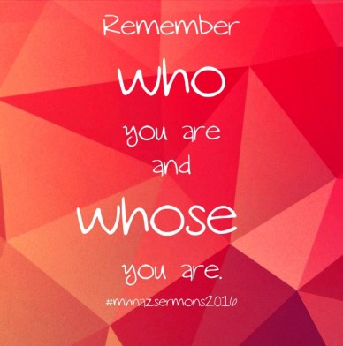 Remember whoyou areandwhose you are. #mhnazsermons2016