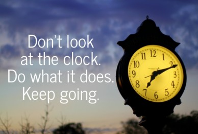 don't look at the clock. do what it does. keep going.