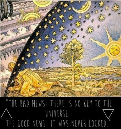 """the bad news: there is no key to the universe. the good news: it was never locked."""
