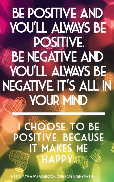Be positive and you'll always be positive. be negative and you'll always be negative. it's all in your mind i choose to be positive. because it makes me happy. https://www.fac