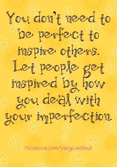 You don't need to be perfect to inspire others. let people get inspired by how you deal with your imperfection. facebook.com/verywellsaid