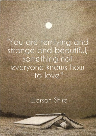 """you are terrifying and strange and beautiful, something not everyone knows how to love."" warsan shire"