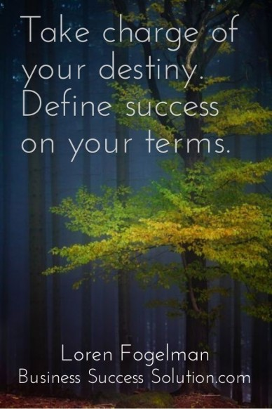 Take charge of your destiny. define success on your terms. loren fogelman business success solution.com