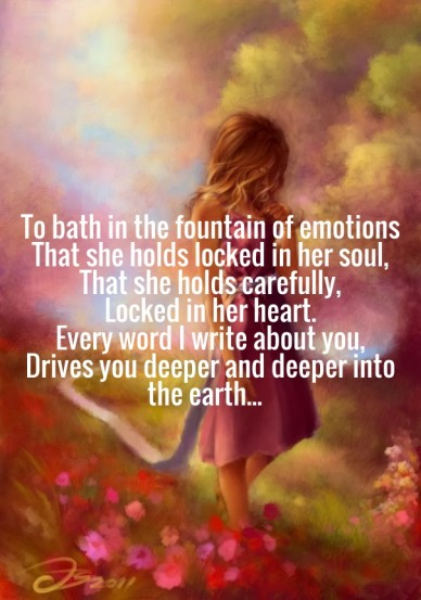 To bath in the fountain of emotions that she holds locked in her soul, that she holds carefully, locked in her heart. every word i write about you, drives you deeper and deepe