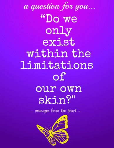 """""""do we only existwithin the limitations of our own skin?"""" a question for you... ... messages from the heart ..."""