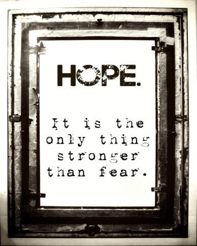 Hope. it is the only thing stronger than fear.