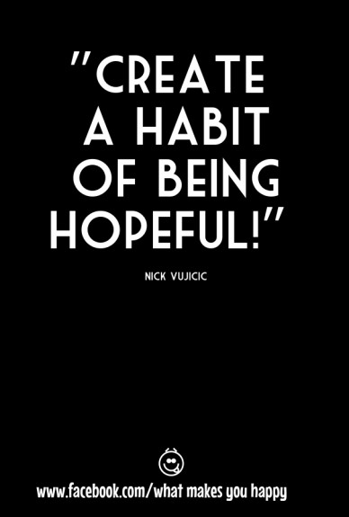 """""""create a habit of being hopeful!"""" nick vujicic www.facebook.com/what makes you happy"""