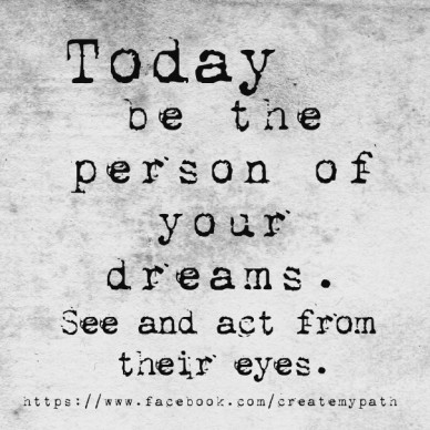 Today be the person of your dreams. see and act from their eyes. https://www.facebook.com/createmypath