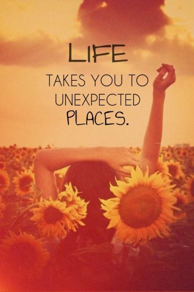 Life takes you tounexpectedplaces.