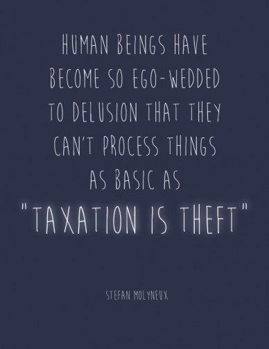 """Human beings have become so ego-wedded to delusion that they can't process things as basic as """"taxation is theft"""" - Stefan Molyneux"""