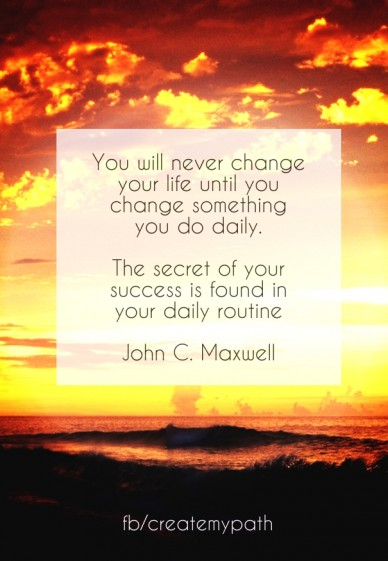 You will never change your life until you change something you do daily. the secret of your success is found in your daily routine john c. maxwell fb/createmypath