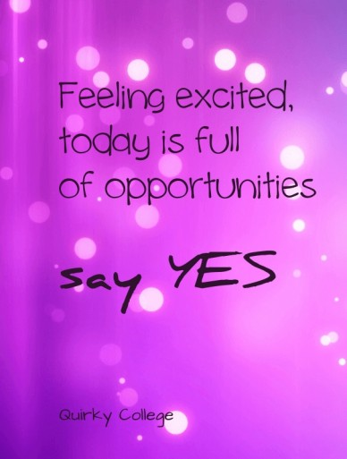 Feeling excited, today is full of opportunities say yes quirky college