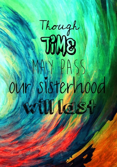 Though time may pass our sisterhood will last