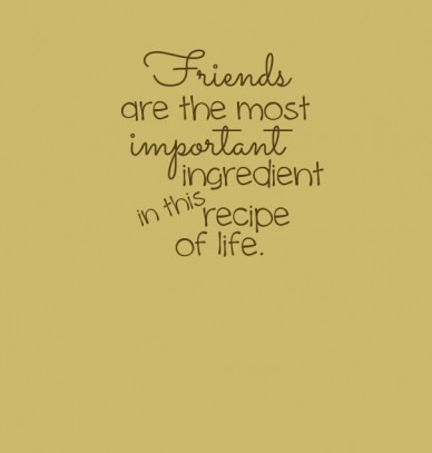 Friends are the most important ingredient recipe of life. in this