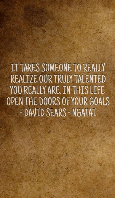 It takes someone to really realize our truly talented you really are. in this life open the doors of your goals - david sears - ngatai