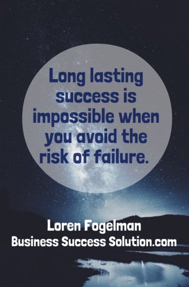 Long lasting success is impossible when you avoid the risk of failure. loren fogelman business success solution.com