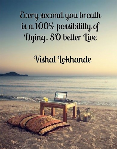 Every second you breath is a 100% possibililty of dying. so better live vishal lokhande
