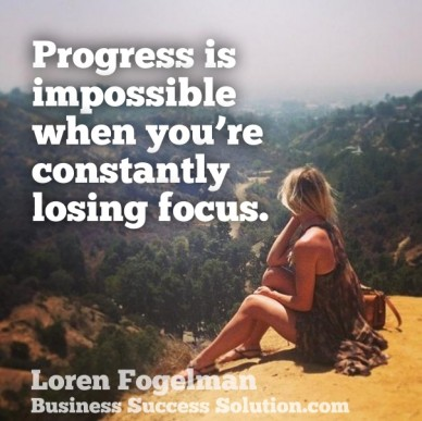 Progress is impossible when you're constantly losing focus. loren fogelman business success solution.com