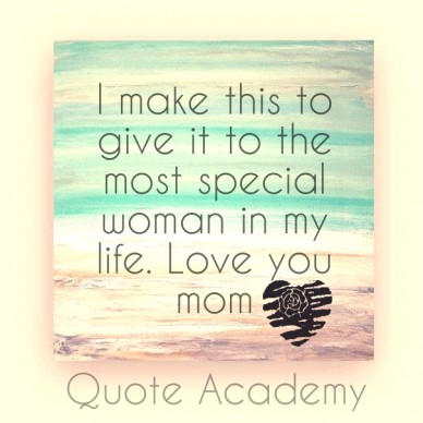 I make this to give it to the most special woman in my life. love you mom quote academy