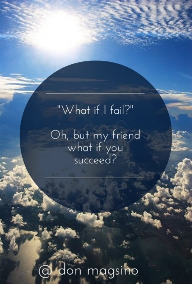 """""""what if i fail?"""" oh, but my friend what if you succeed? @ don magsino"""