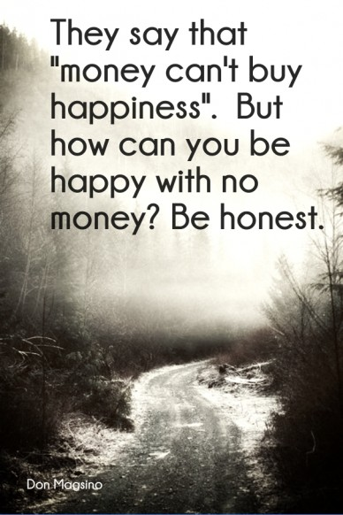 """They say that """"money can't buy happiness"""". but how can you be happy with no money? be honest. don magsino"""