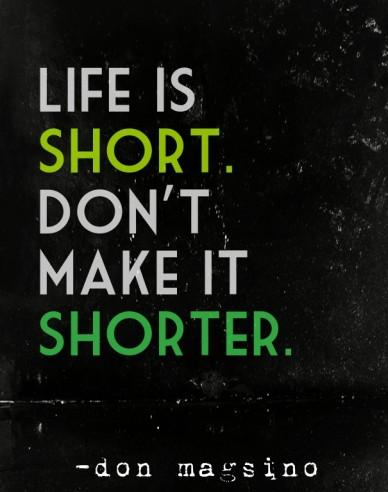 Life is short.don'tmake itshorter. -don magsino
