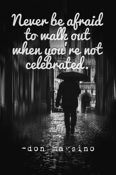 Never be afraid to walk out when you're not celebrated. -don magsino