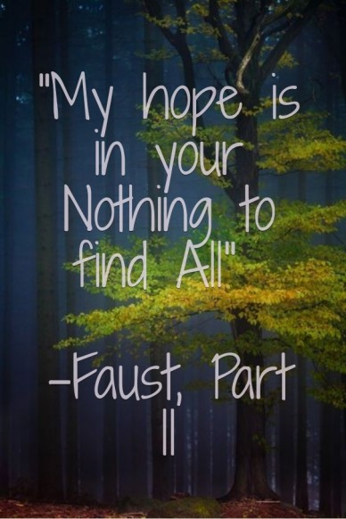 """""""my hope is in your nothing to find all"""" -faust, part ii"""