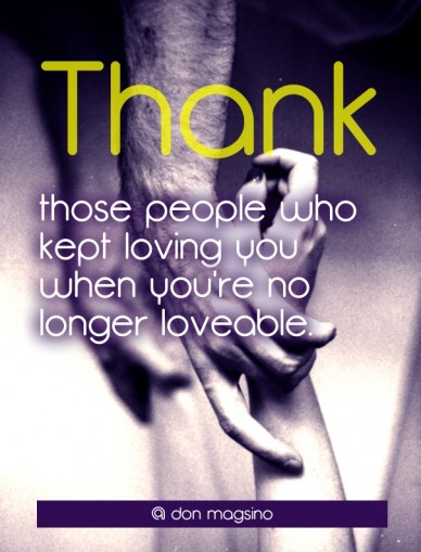Thank those people who kept loving you when you're no longer loveable. @ don magsino