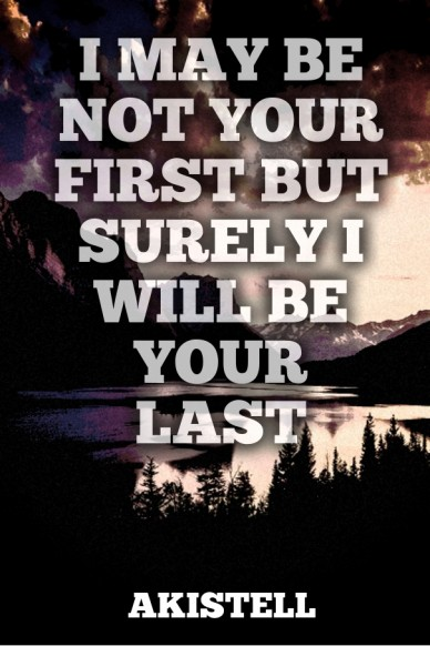 I may be not your first but surely i will be your last akistell