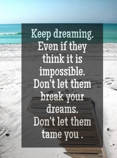 Keep dreaming. even if they think it is impossible. don't let them break your dreams. don't let them tame you .