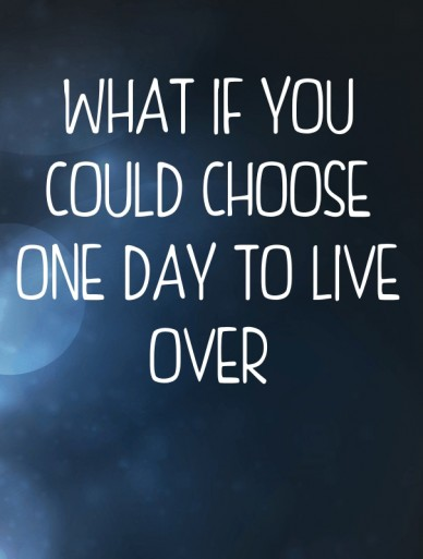 What if you could choose one day to live over