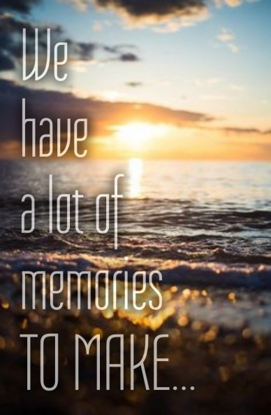 We have a lot of memories to make...